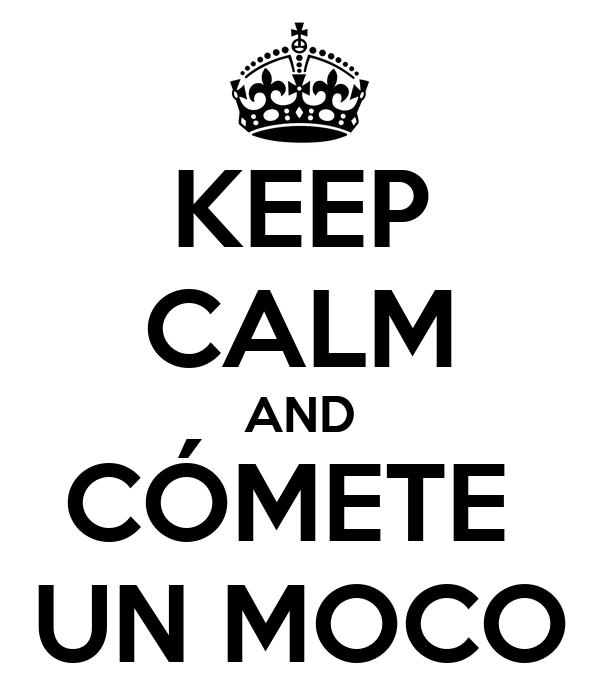 KEEP CALM AND CÓMETE  UN MOCO