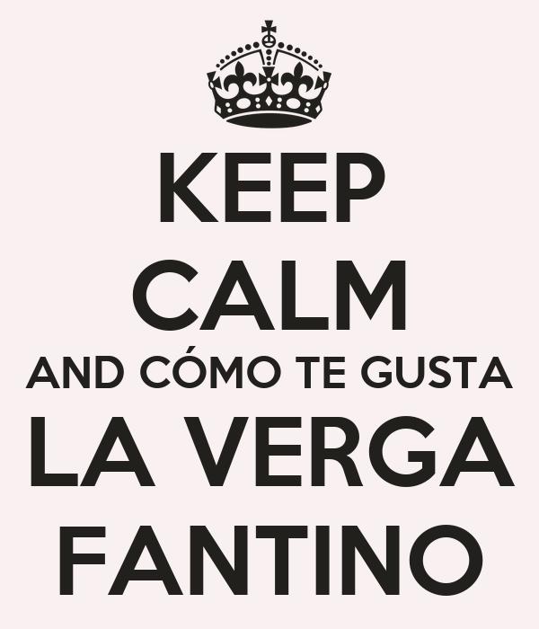KEEP CALM AND CÓMO TE GUSTA LA VERGA FANTINO