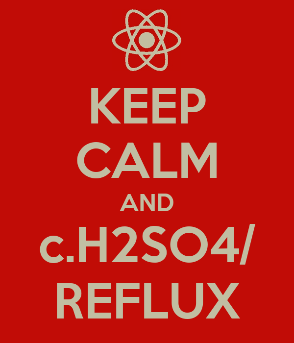 KEEP CALM AND c.H2SO4/ REFLUX