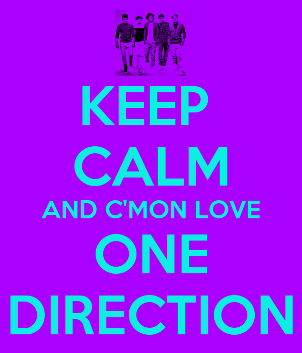 KEEP  CALM AND C'MON LOVE ONE DIRECTION