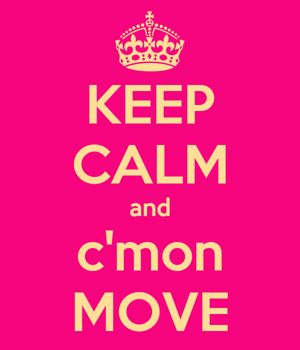 KEEP CALM and c'mon MOVE