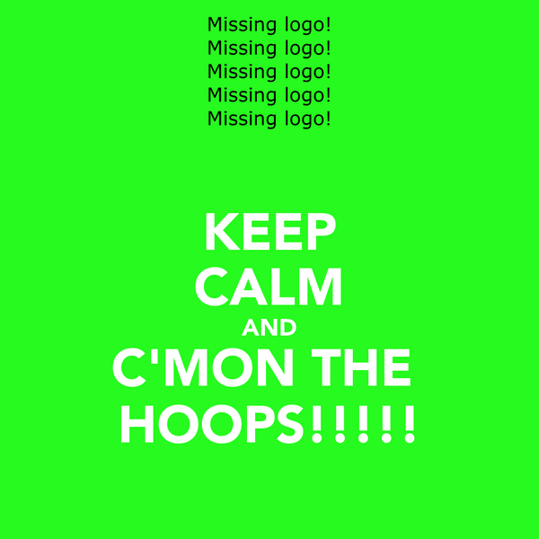 KEEP CALM AND C'MON THE  HOOPS!!!!!