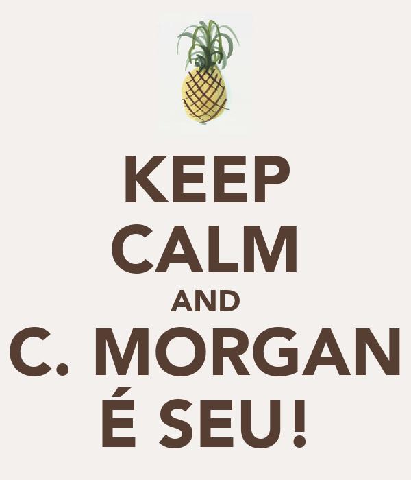 KEEP CALM AND C. MORGAN É SEU!