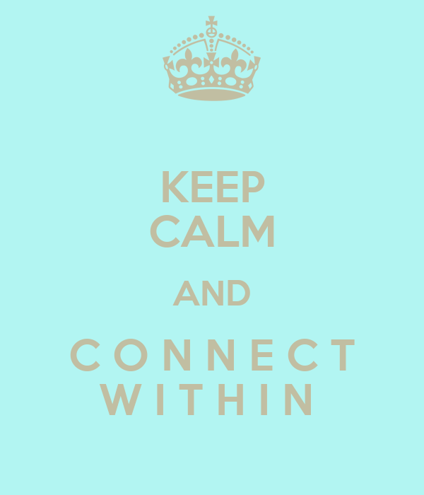 KEEP CALM AND C O N N E C T W I T H I N