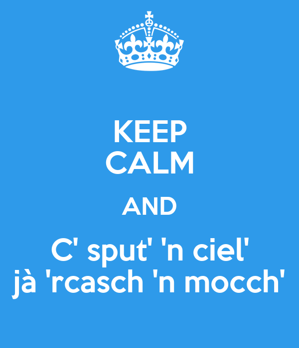 KEEP CALM AND C' sput' 'n ciel' jà 'rcasch 'n mocch'