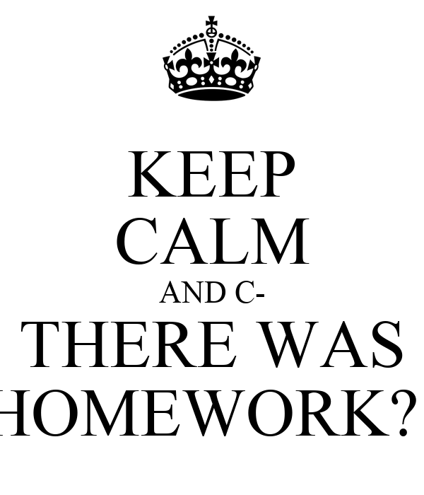 KEEP CALM AND C- THERE WAS HOMEWORK?!