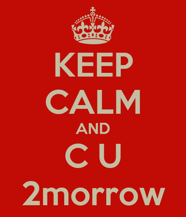 KEEP CALM AND C U 2morrow