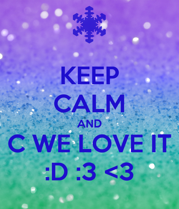 KEEP CALM AND C WE LOVE IT :D :3 <3