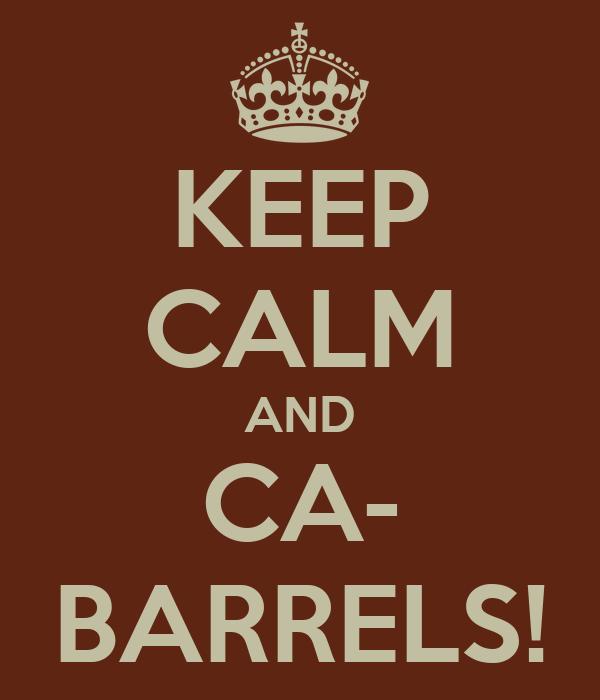 KEEP CALM AND CA- BARRELS!