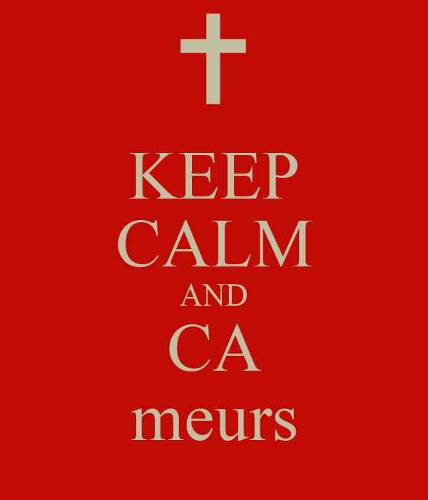 KEEP CALM AND CA meurs