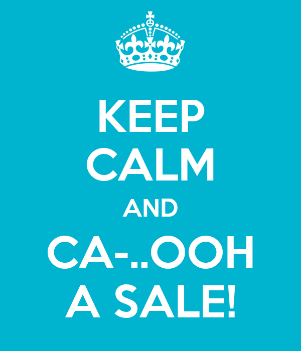 KEEP CALM AND CA-..OOH A SALE!