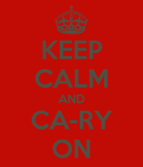 KEEP CALM AND CA-RY ON