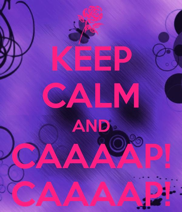 KEEP CALM AND CAAAAP! CAAAAP!