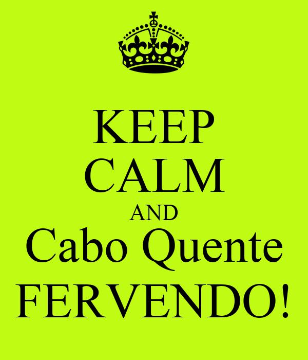 KEEP CALM AND Cabo Quente FERVENDO!
