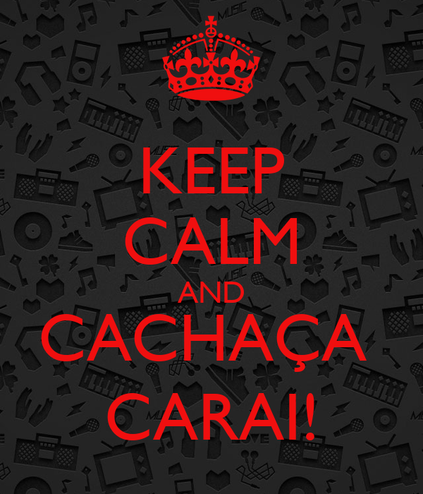 KEEP CALM AND CACHAÇA  CARAI!