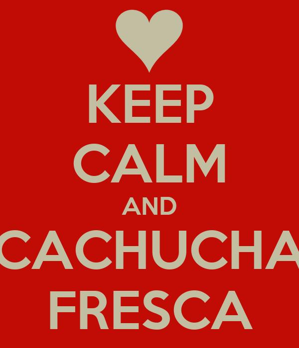 KEEP CALM AND CACHUCHA FRESCA