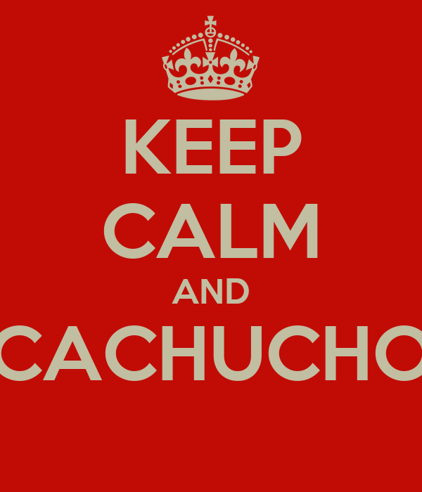 KEEP CALM AND CACHUCHO