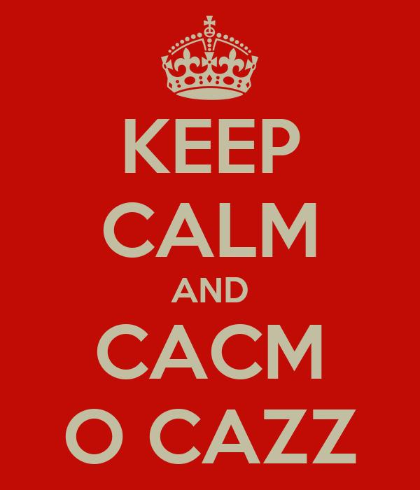 KEEP CALM AND CACM O CAZZ
