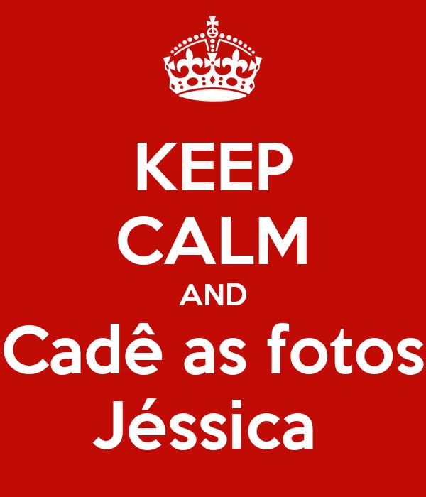 KEEP CALM AND Cadê as fotos Jéssica