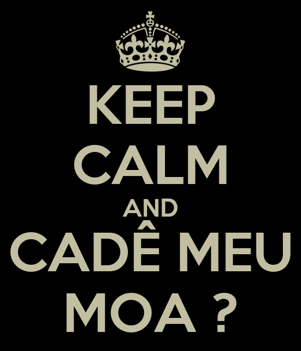 KEEP CALM AND CADÊ MEU MOA ?