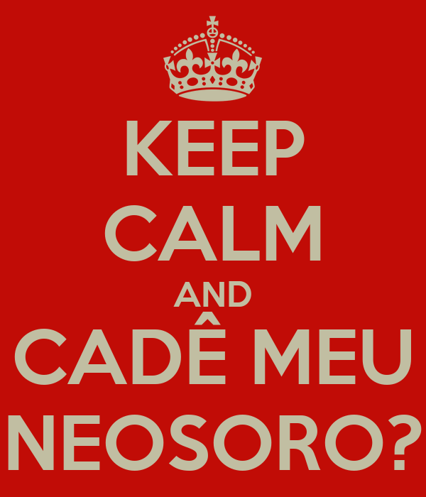 KEEP CALM AND CADÊ MEU NEOSORO?