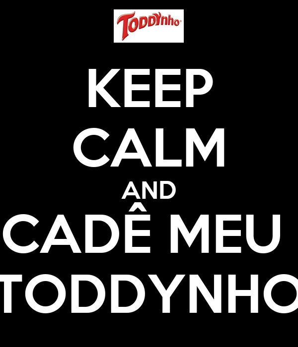 KEEP CALM AND CADÊ MEU  TODDYNHO