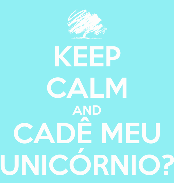 KEEP CALM AND CADÊ MEU UNICÓRNIO?