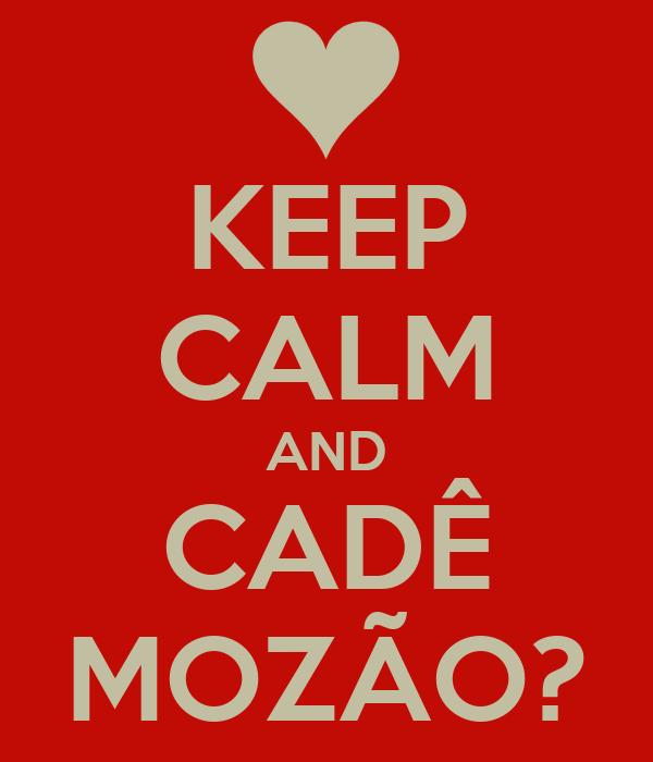 KEEP CALM AND CADÊ MOZÃO?