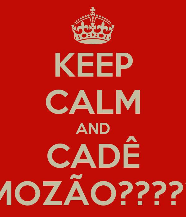 KEEP CALM AND CADÊ MOZÃO?????