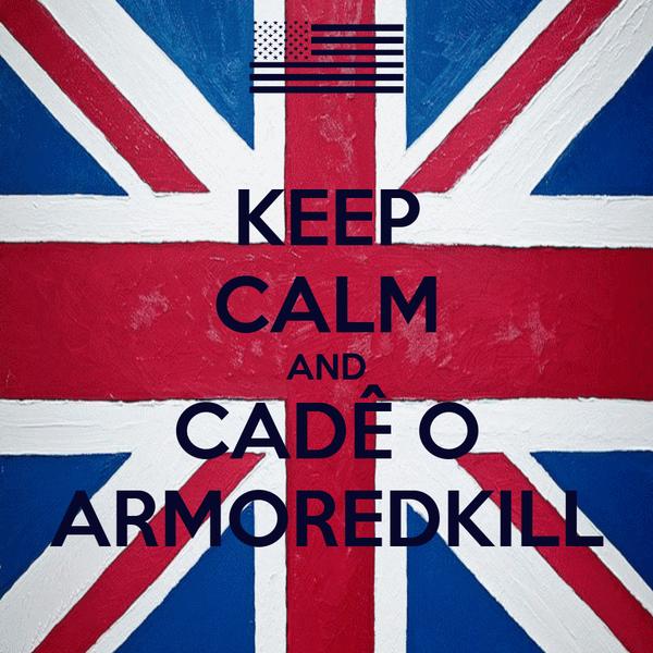 KEEP CALM AND CADÊ O ARMOREDKILL