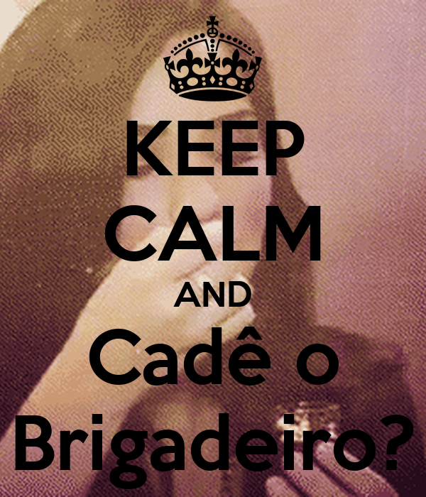 KEEP CALM AND Cadê o Brigadeiro?