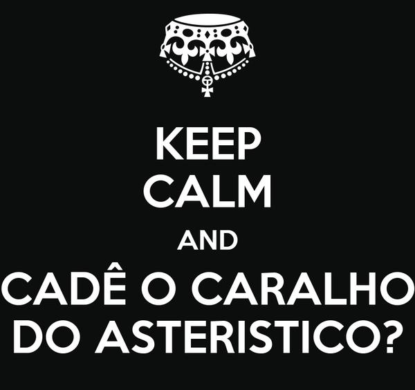 KEEP CALM AND CADÊ O CARALHO DO ASTERISTICO?