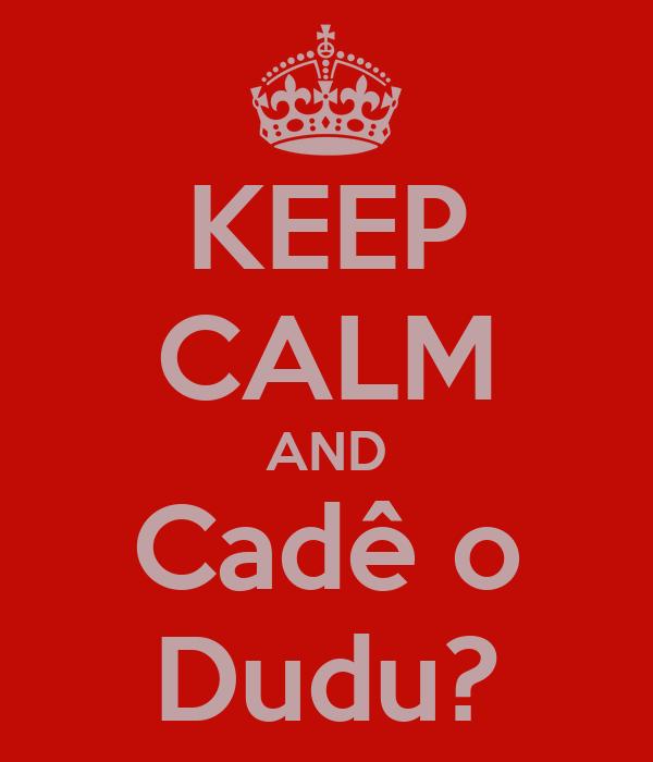 KEEP CALM AND Cadê o Dudu?