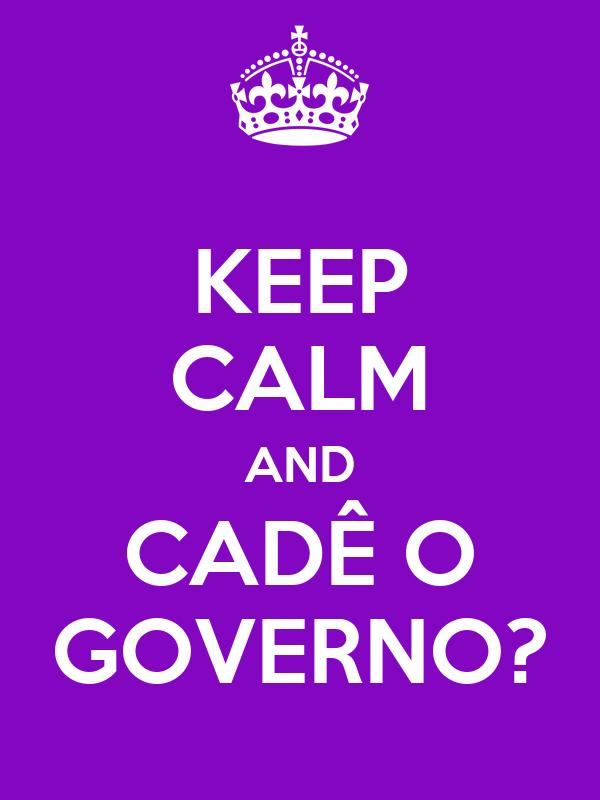 KEEP CALM AND CADÊ O GOVERNO?