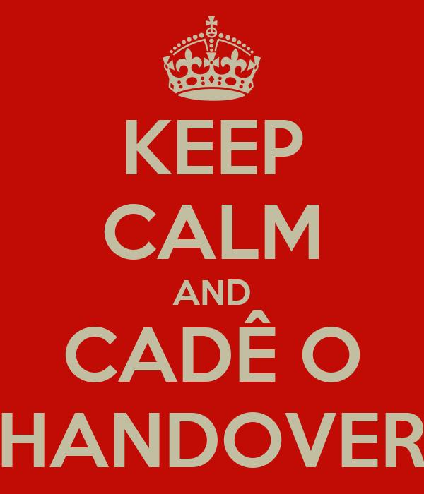 KEEP CALM AND CADÊ O HANDOVER