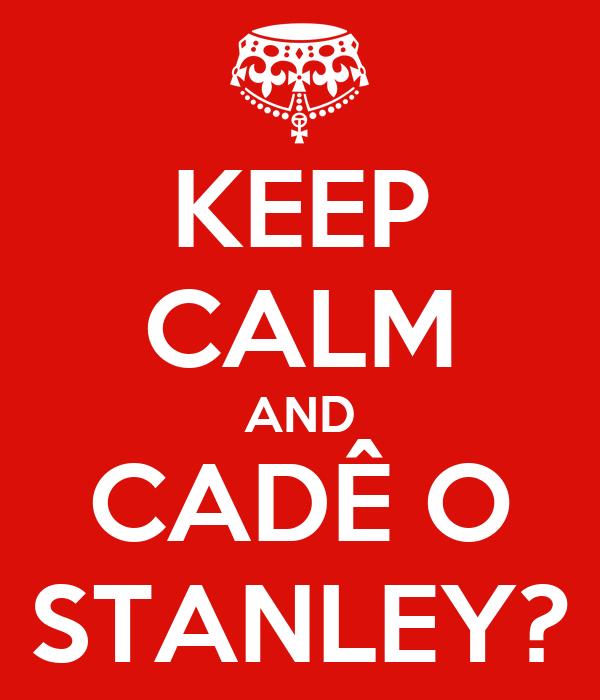 KEEP CALM AND CADÊ O STANLEY?