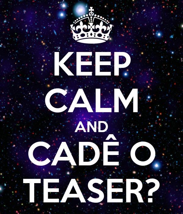 KEEP CALM AND CADÊ O TEASER?