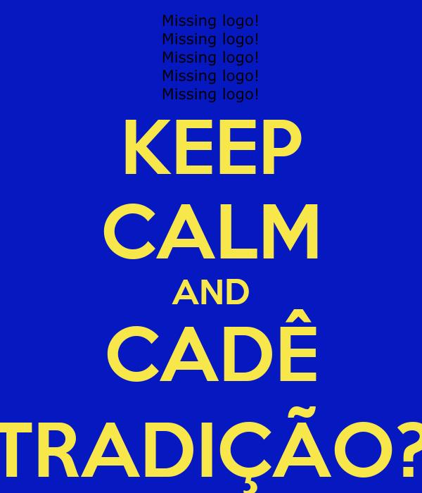 KEEP CALM AND CADÊ TRADIÇÃO?