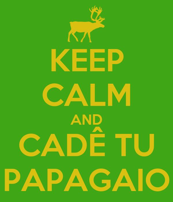 KEEP CALM AND CADÊ TU PAPAGAIO