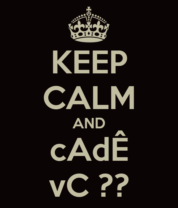 KEEP CALM AND cAdÊ vC ??