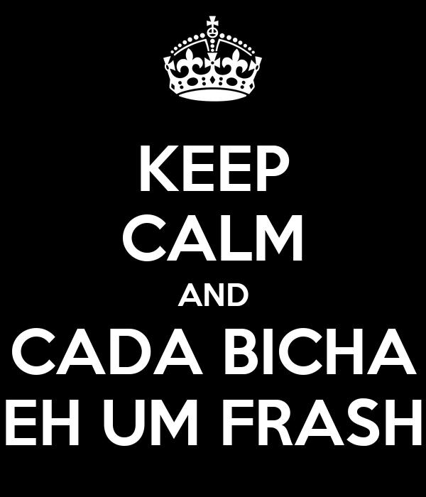 KEEP CALM AND CADA BICHA EH UM FRASH