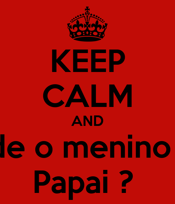 KEEP CALM AND Cade o menino de  Papai ?