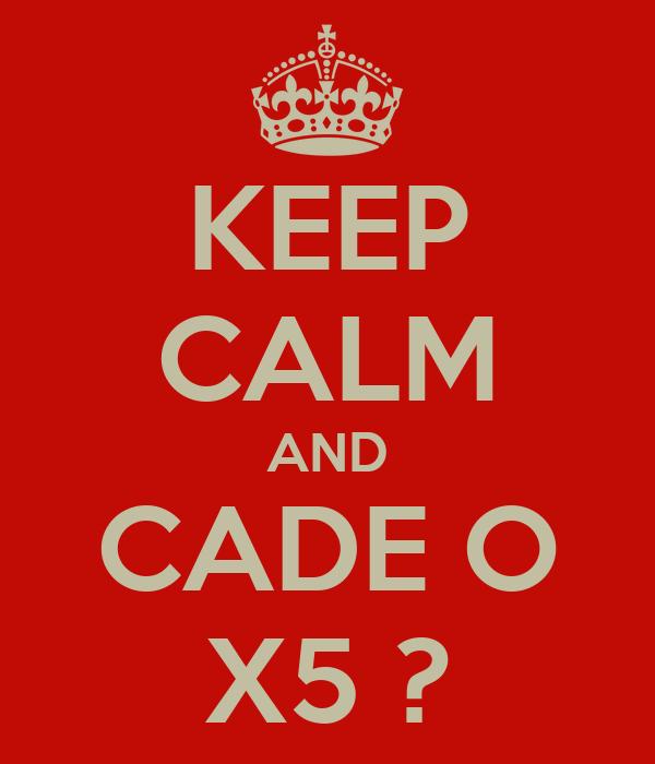 KEEP CALM AND CADE O X5 ?