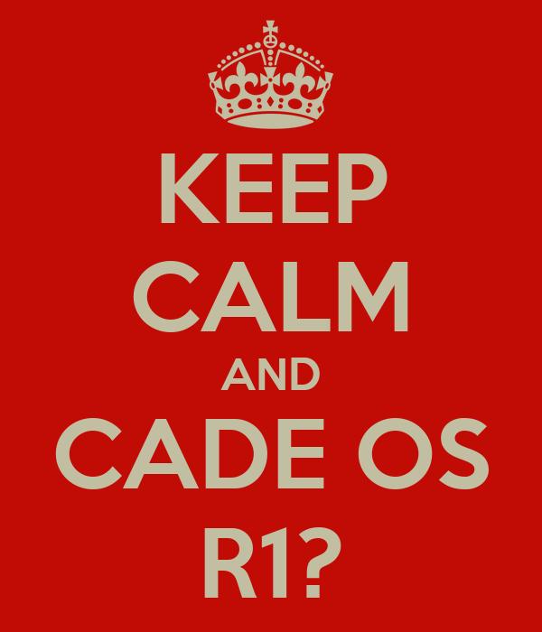 KEEP CALM AND CADE OS R1?