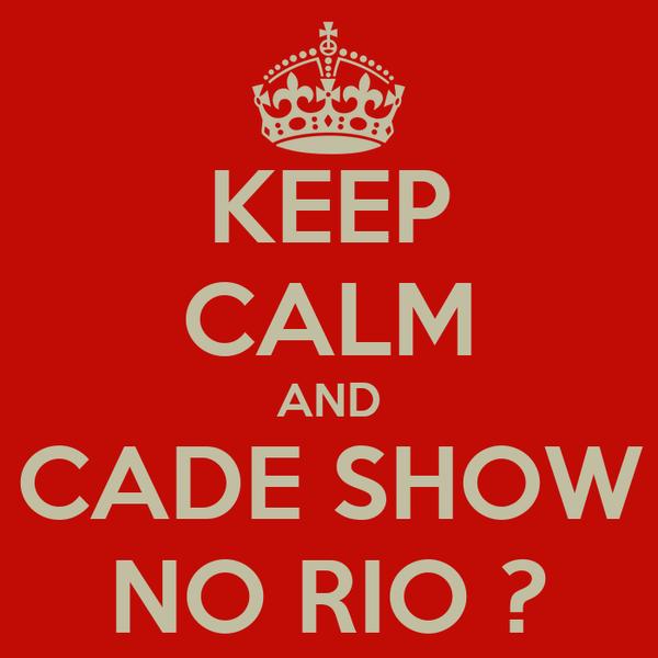 KEEP CALM AND CADE SHOW NO RIO ?