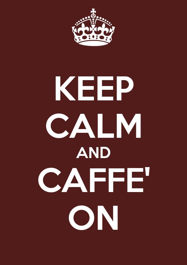 KEEP CALM AND CAFFE' ON