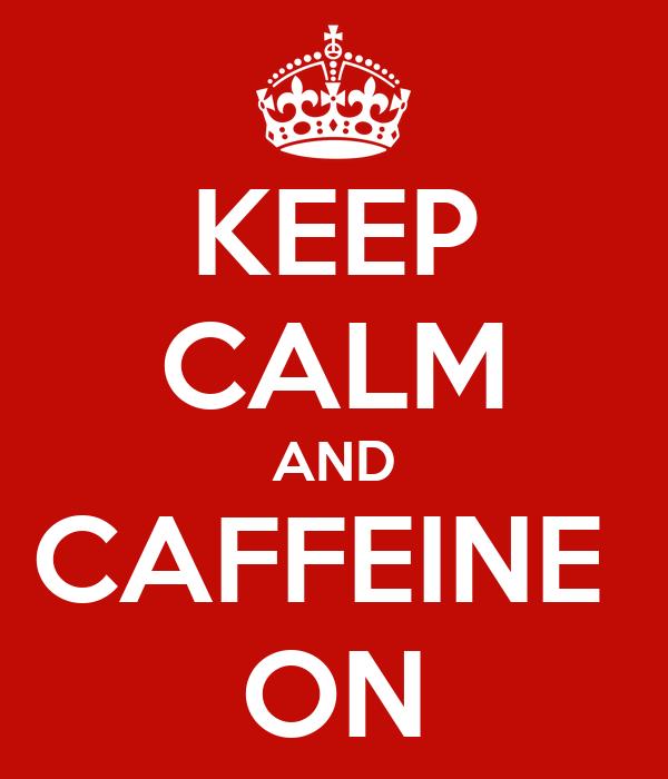 KEEP CALM AND CAFFEINE  ON