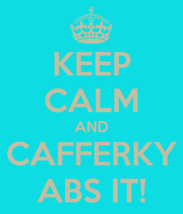 KEEP CALM AND CAFFERKY ABS IT!