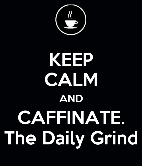 KEEP CALM AND CAFFINATE. The Daily Grind