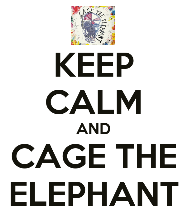 KEEP CALM AND CAGE THE ELEPHANT